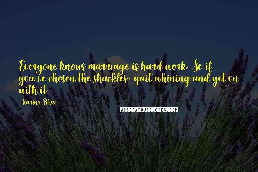 Karina Bliss quotes: Everyone knows marriage is hard work. So if you've chosen the shackles, quit whining and get on with it.
