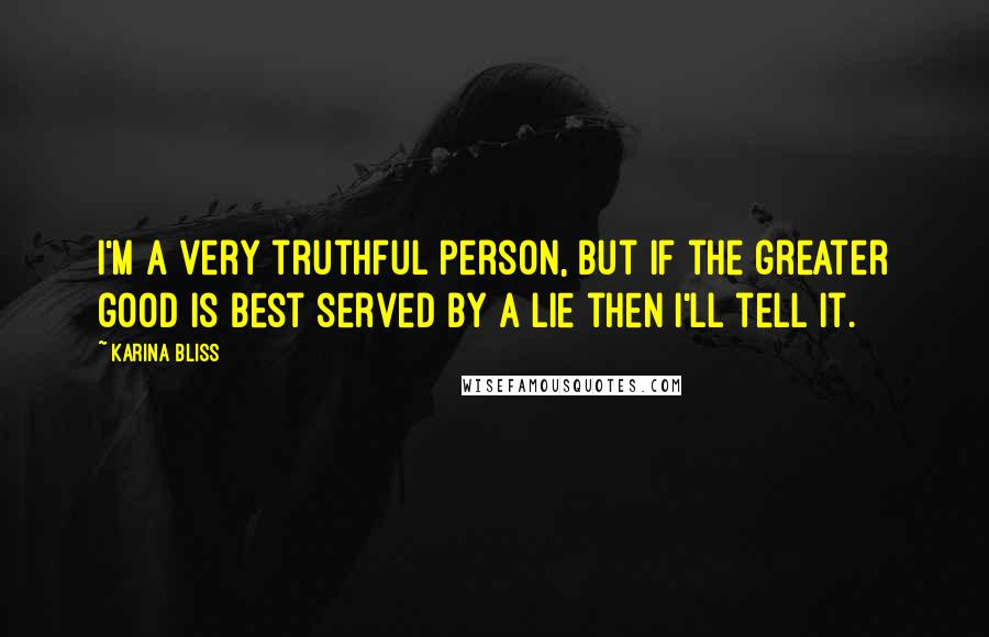 Karina Bliss quotes: I'm a very truthful person, but if the greater good is best served by a lie then I'll tell it.