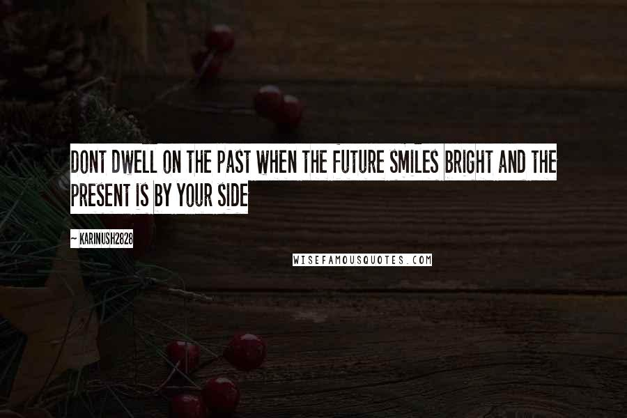 Karinush2828 quotes: Dont dwell on the past when the future smiles bright and the present is by your side