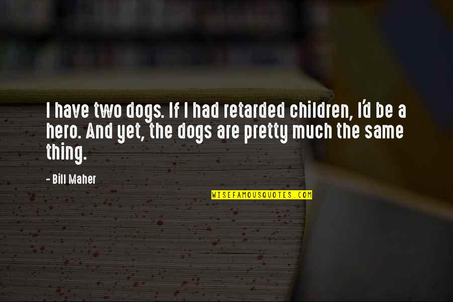 Kariotakis Quotes By Bill Maher: I have two dogs. If I had retarded