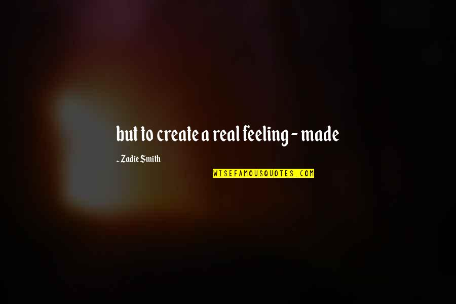 Kariotakis Quotes By Zadie Smith: but to create a real feeling - made