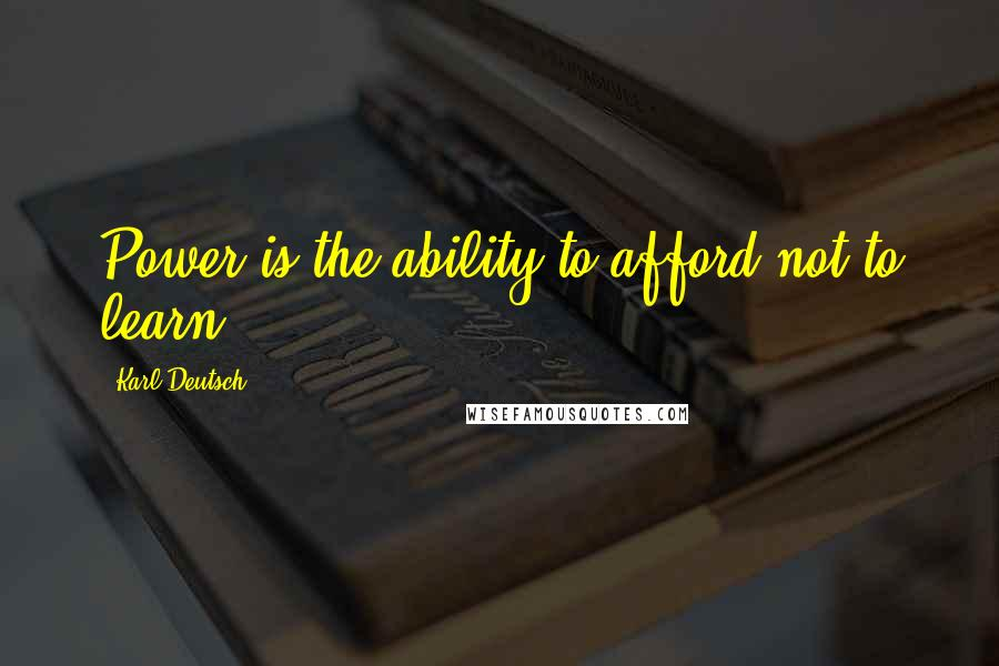 Karl Deutsch quotes: Power is the ability to afford not to learn.