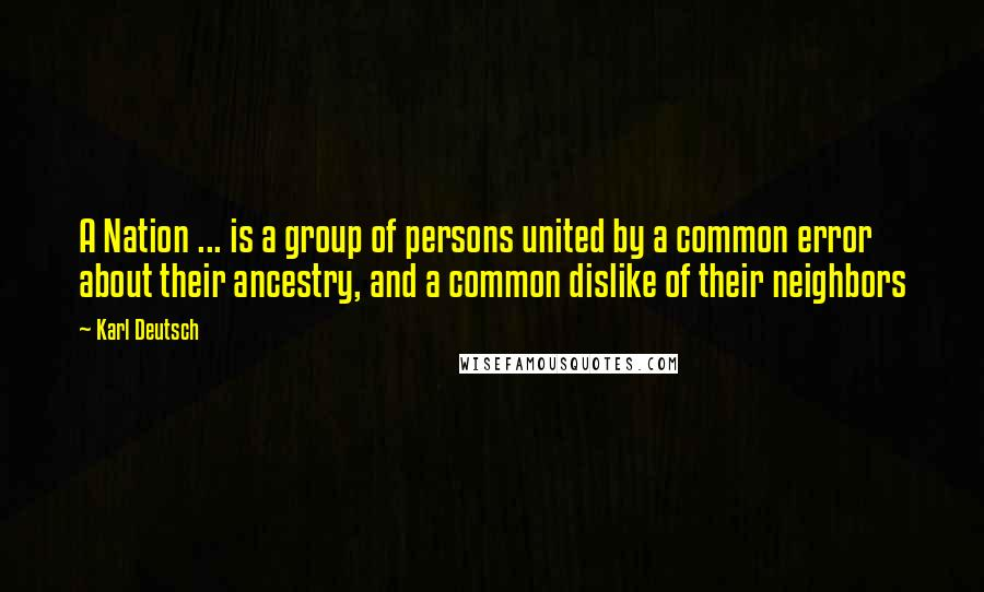 Karl Deutsch quotes: A Nation ... is a group of persons united by a common error about their ancestry, and a common dislike of their neighbors