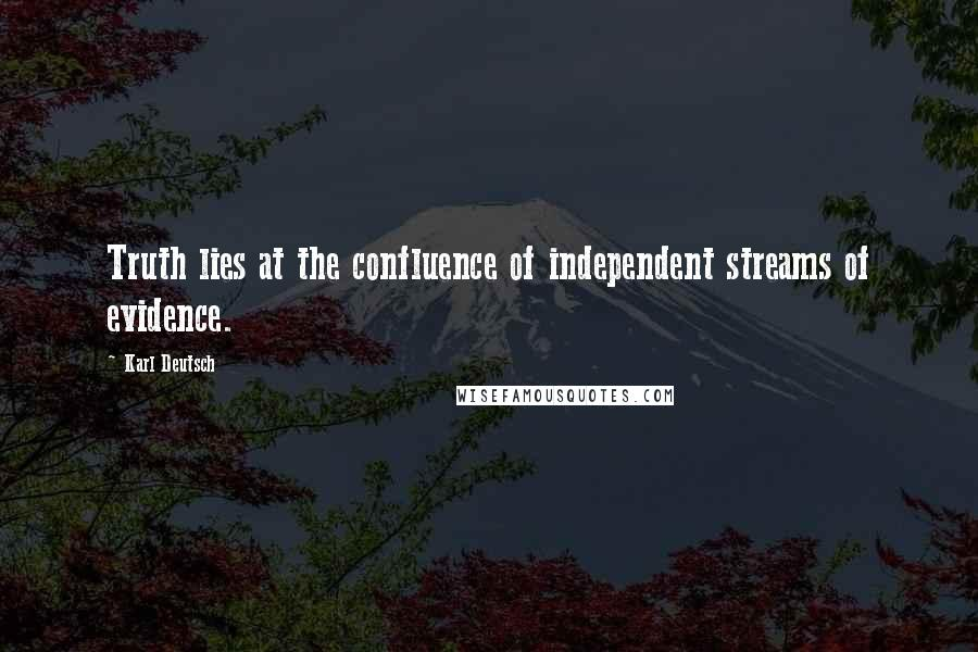 Karl Deutsch quotes: Truth lies at the confluence of independent streams of evidence.