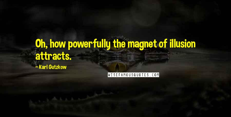 Karl Gutzkow quotes: Oh, how powerfully the magnet of illusion attracts.