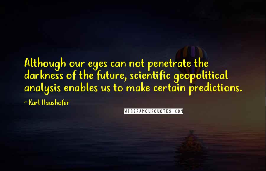 Karl Haushofer quotes: Although our eyes can not penetrate the darkness of the future, scientific geopolitical analysis enables us to make certain predictions.