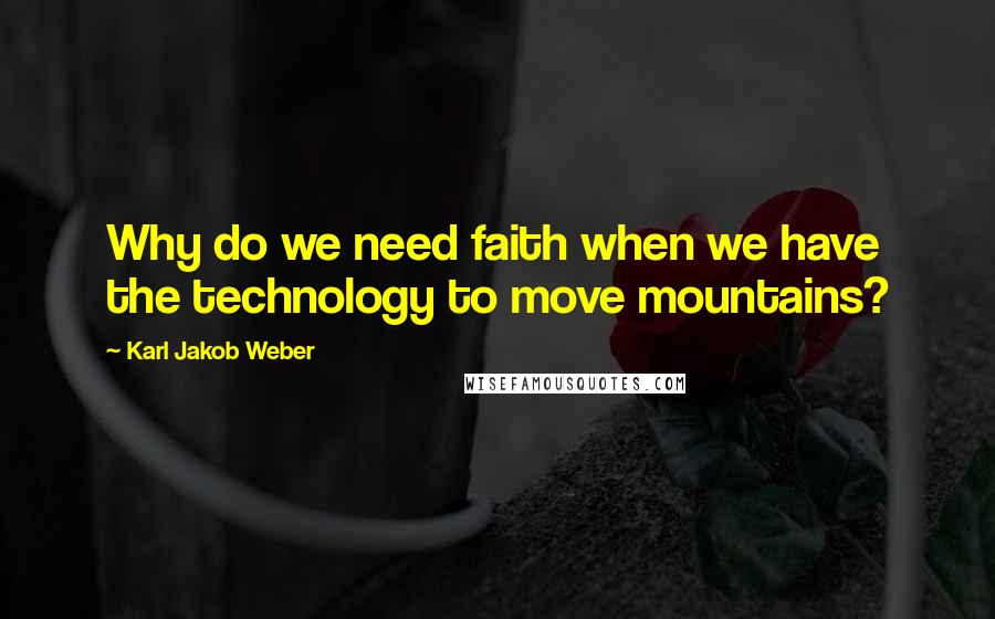 Karl Jakob Weber quotes: Why do we need faith when we have the technology to move mountains?