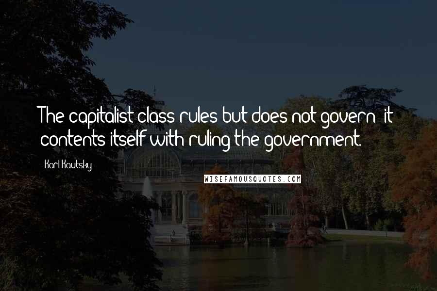 Karl Kautsky quotes: The capitalist class rules but does not govern: it contents itself with ruling the government.