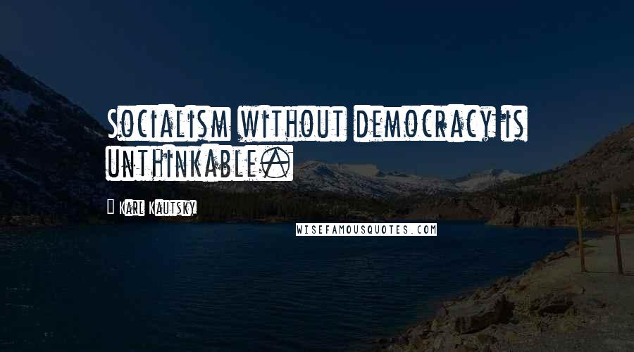 Karl Kautsky quotes: Socialism without democracy is unthinkable.
