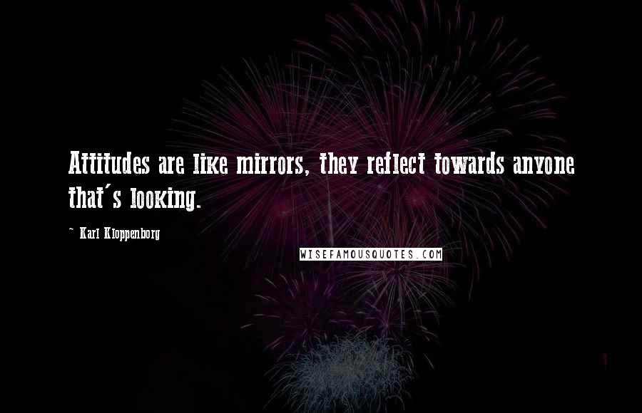 Karl Kloppenborg quotes: Attitudes are like mirrors, they reflect towards anyone that's looking.