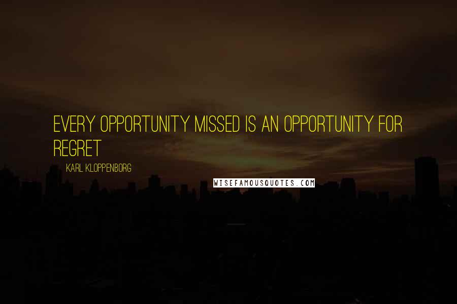Karl Kloppenborg quotes: Every opportunity missed is an opportunity for regret
