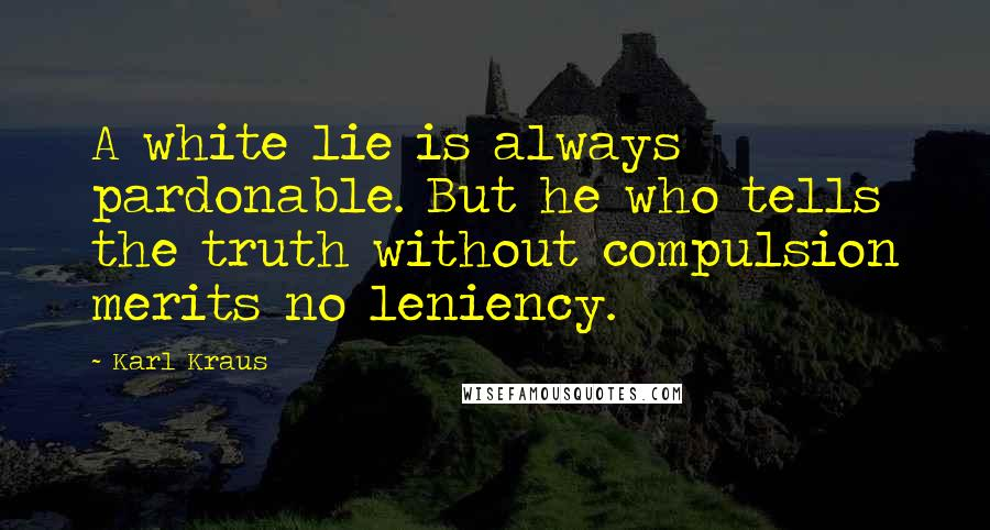 Karl Kraus quotes: A white lie is always pardonable. But he who tells the truth without compulsion merits no leniency.
