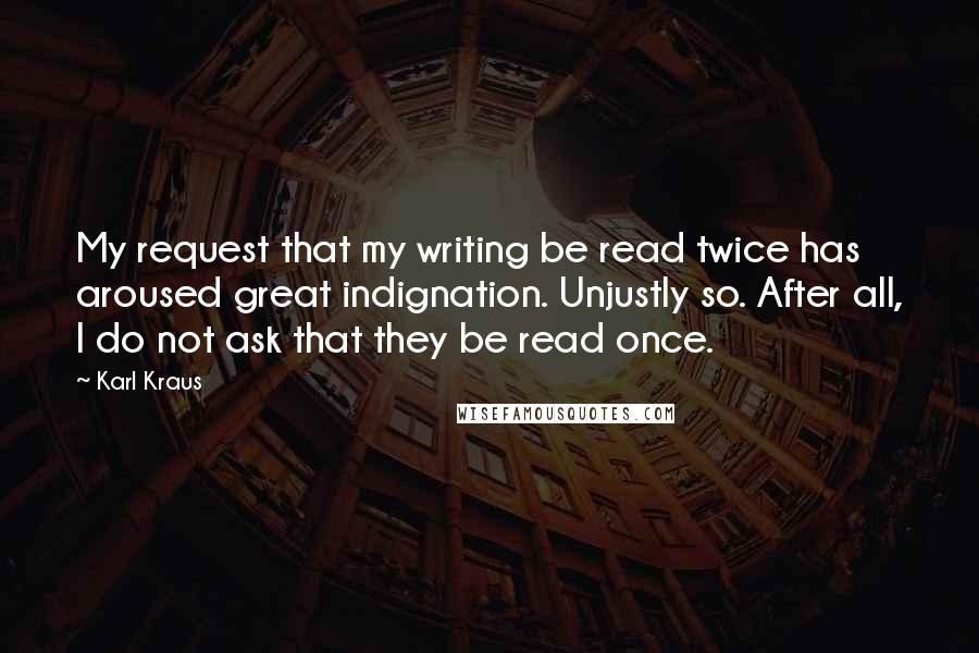 Karl Kraus quotes: My request that my writing be read twice has aroused great indignation. Unjustly so. After all, I do not ask that they be read once.