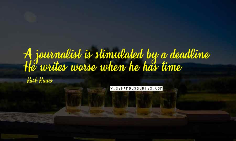 Karl Kraus quotes: A journalist is stimulated by a deadline. He writes worse when he has time