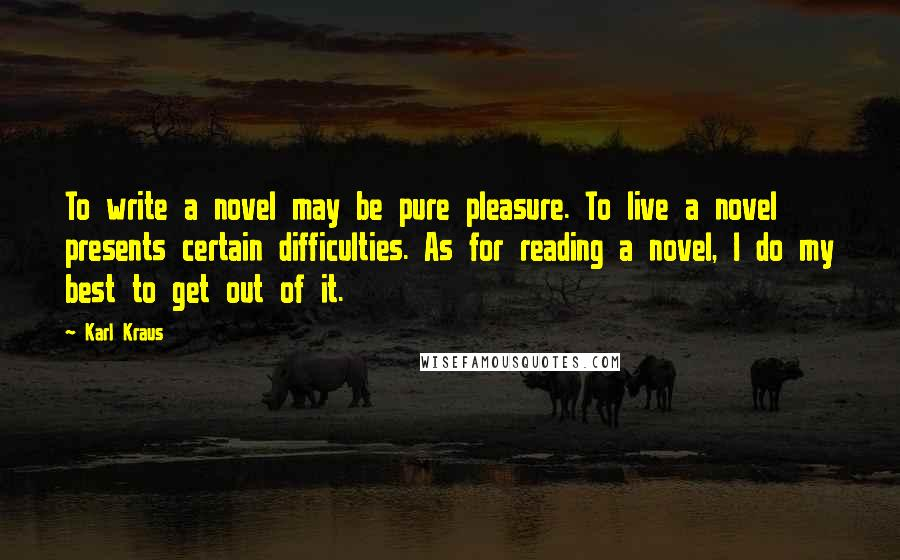 Karl Kraus quotes: To write a novel may be pure pleasure. To live a novel presents certain difficulties. As for reading a novel, I do my best to get out of it.