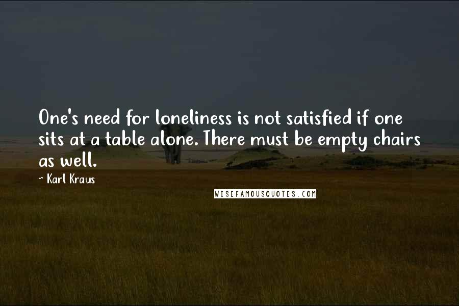 Karl Kraus quotes: One's need for loneliness is not satisfied if one sits at a table alone. There must be empty chairs as well.
