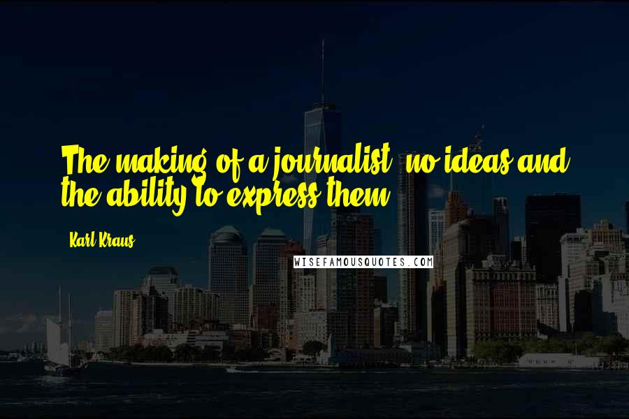Karl Kraus quotes: The making of a journalist: no ideas and the ability to express them.