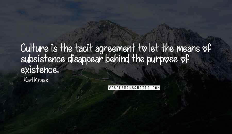 Karl Kraus quotes: Culture is the tacit agreement to let the means of subsistence disappear behind the purpose of existence.