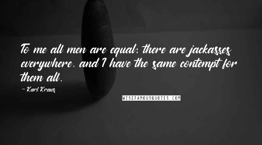 Karl Kraus quotes: To me all men are equal: there are jackasses everywhere, and I have the same contempt for them all.