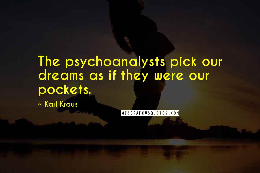 Karl Kraus quotes: The psychoanalysts pick our dreams as if they were our pockets.