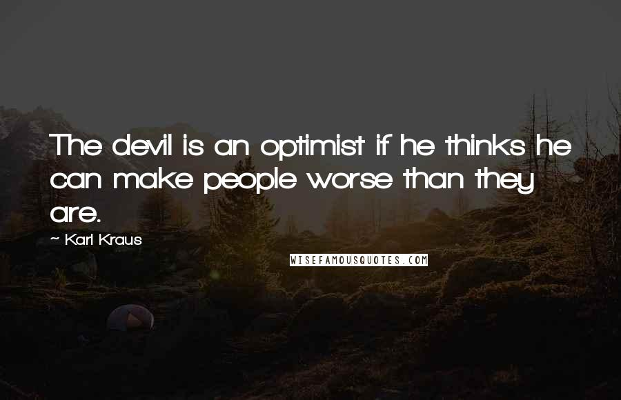 Karl Kraus quotes: The devil is an optimist if he thinks he can make people worse than they are.