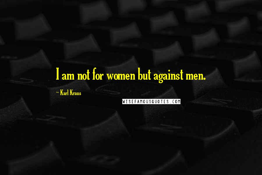 Karl Kraus quotes: I am not for women but against men.