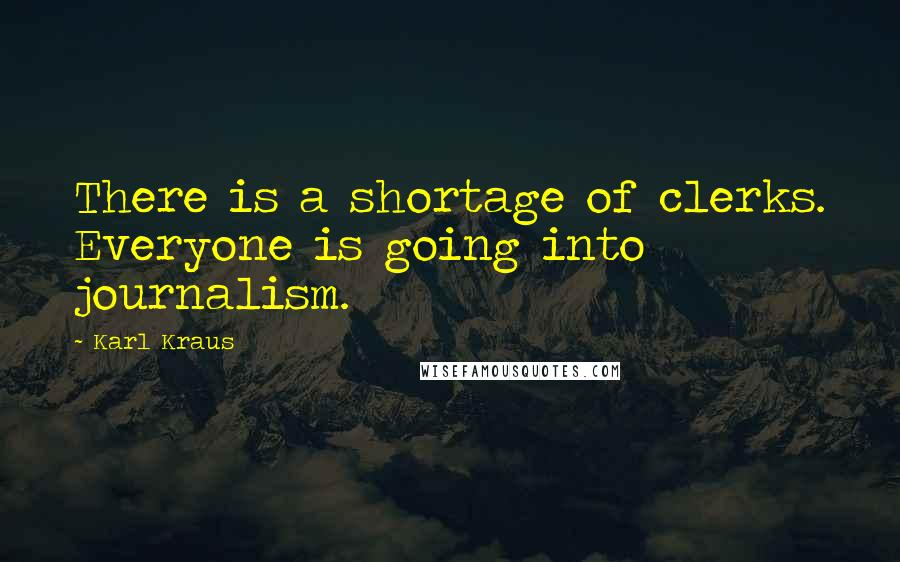 Karl Kraus quotes: There is a shortage of clerks. Everyone is going into journalism.