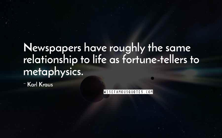 Karl Kraus quotes: Newspapers have roughly the same relationship to life as fortune-tellers to metaphysics.
