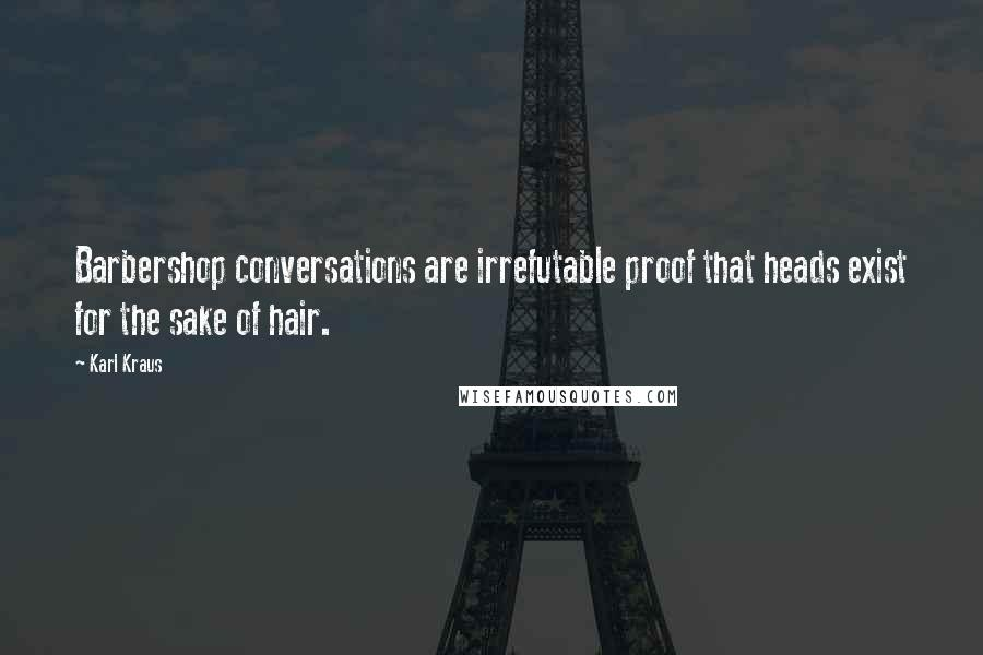 Karl Kraus quotes: Barbershop conversations are irrefutable proof that heads exist for the sake of hair.