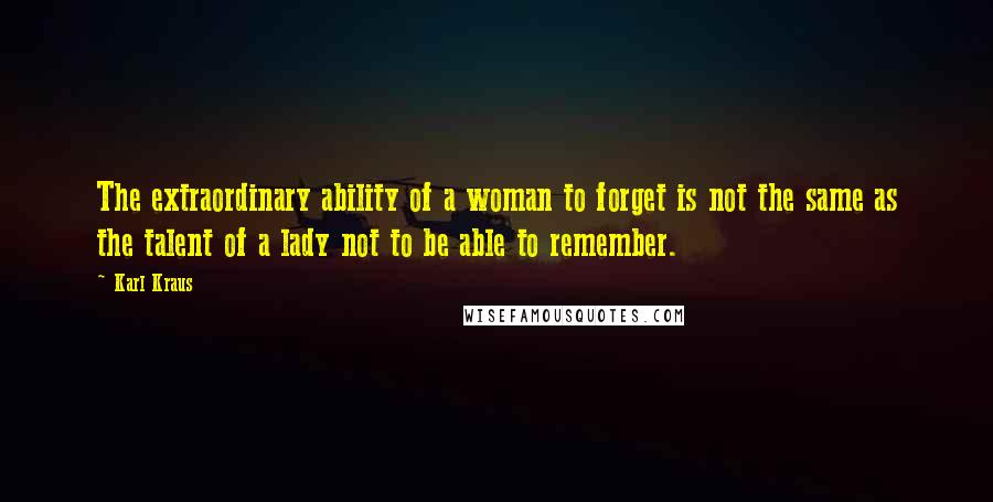 Karl Kraus quotes: The extraordinary ability of a woman to forget is not the same as the talent of a lady not to be able to remember.