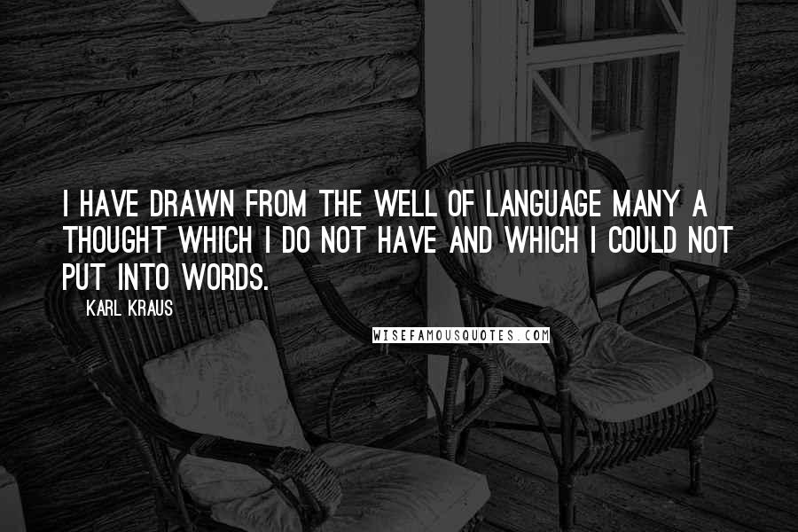 Karl Kraus quotes: I have drawn from the well of language many a thought which I do not have and which I could not put into words.