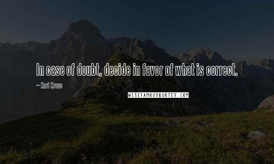 Karl Kraus quotes: In case of doubt, decide in favor of what is correct.