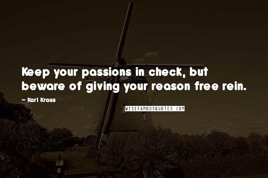 Karl Kraus quotes: Keep your passions in check, but beware of giving your reason free rein.