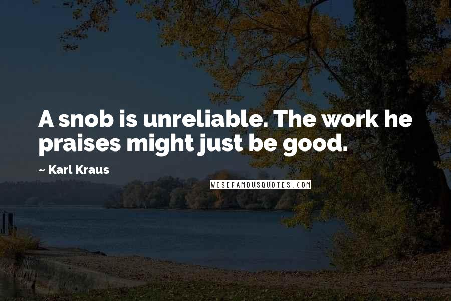 Karl Kraus quotes: A snob is unreliable. The work he praises might just be good.