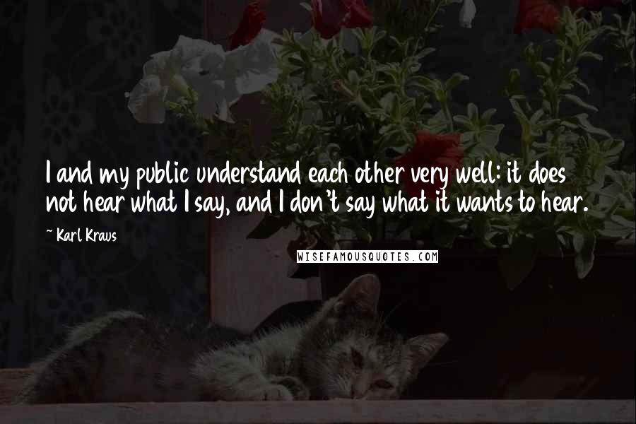 Karl Kraus quotes: I and my public understand each other very well: it does not hear what I say, and I don't say what it wants to hear.