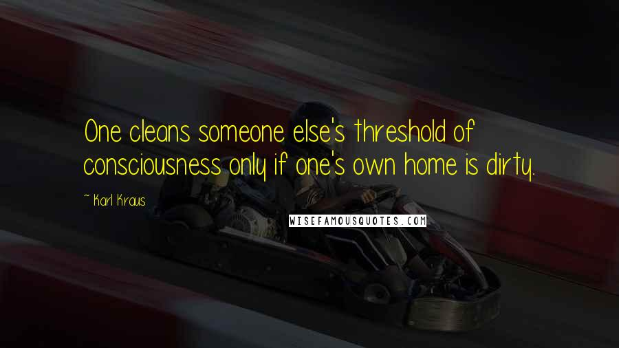 Karl Kraus quotes: One cleans someone else's threshold of consciousness only if one's own home is dirty.