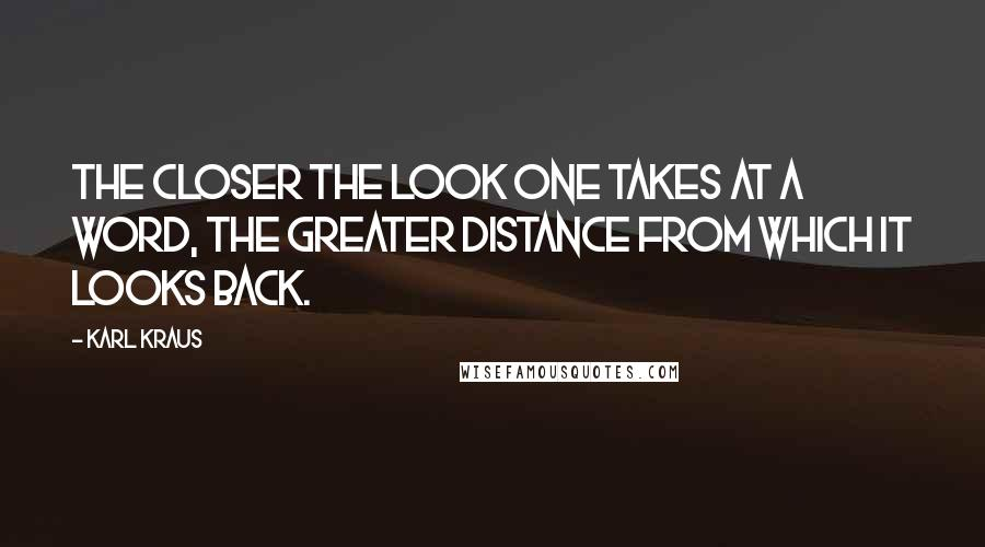 Karl Kraus quotes: The closer the look one takes at a word, the greater distance from which it looks back.