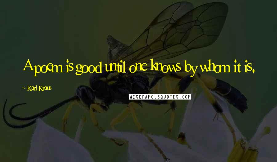 Karl Kraus quotes: A poem is good until one knows by whom it is.
