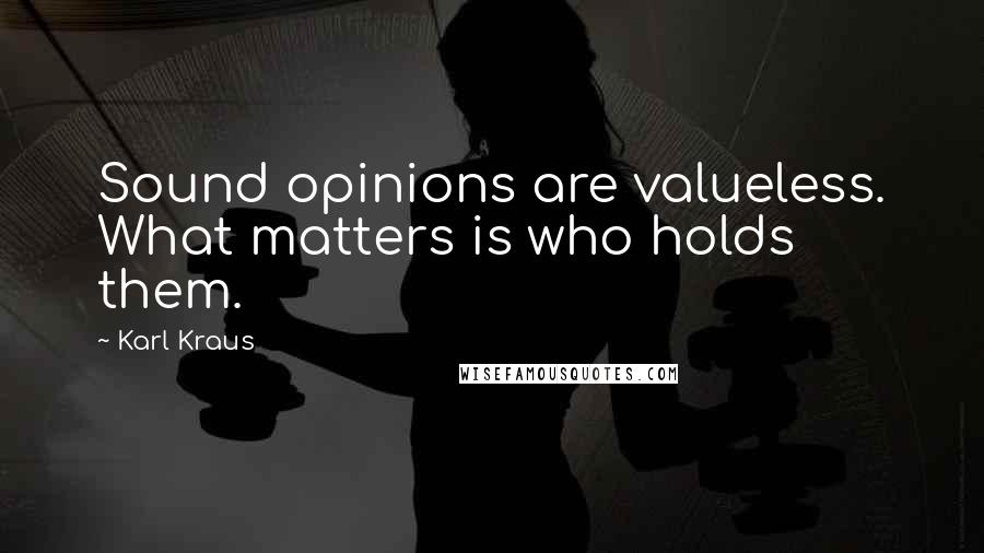 Karl Kraus quotes: Sound opinions are valueless. What matters is who holds them.
