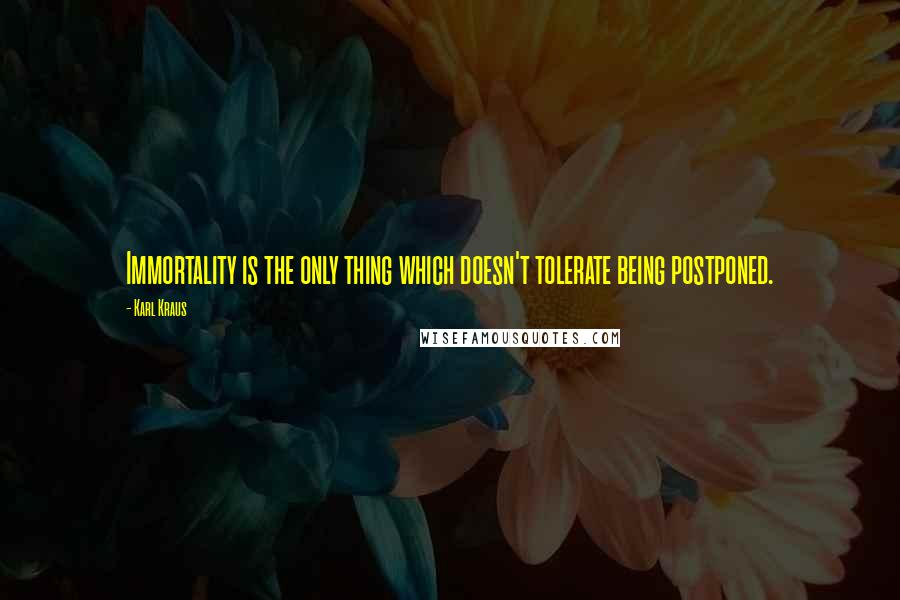 Karl Kraus quotes: Immortality is the only thing which doesn't tolerate being postponed.
