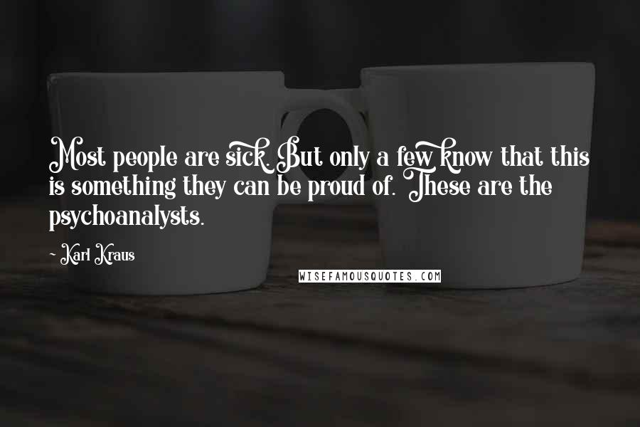Karl Kraus quotes: Most people are sick. But only a few know that this is something they can be proud of. These are the psychoanalysts.
