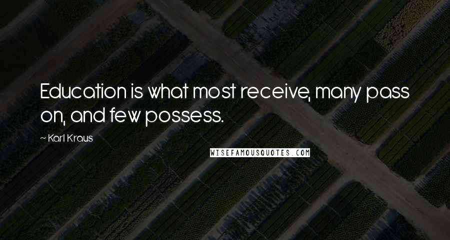 Karl Kraus quotes: Education is what most receive, many pass on, and few possess.