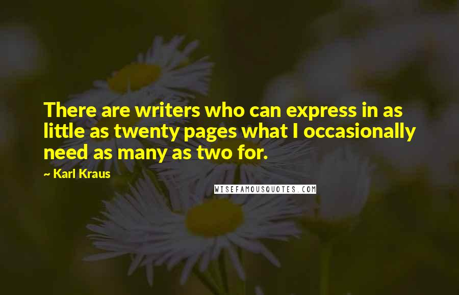 Karl Kraus quotes: There are writers who can express in as little as twenty pages what I occasionally need as many as two for.