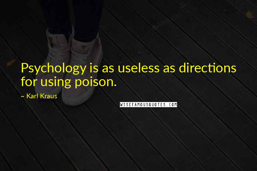 Karl Kraus quotes: Psychology is as useless as directions for using poison.