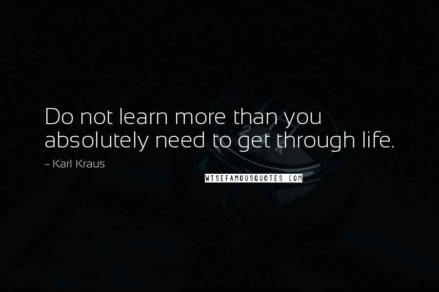 Karl Kraus quotes: Do not learn more than you absolutely need to get through life.