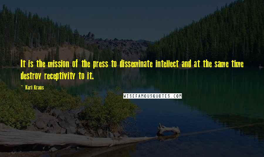 Karl Kraus quotes: It is the mission of the press to disseminate intellect and at the same time destroy receptivity to it.
