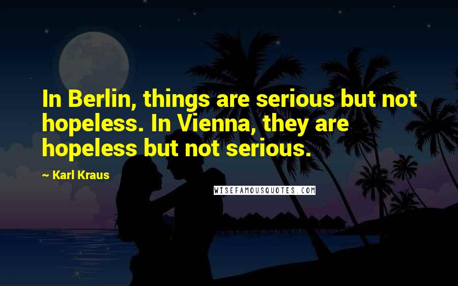 Karl Kraus quotes: In Berlin, things are serious but not hopeless. In Vienna, they are hopeless but not serious.
