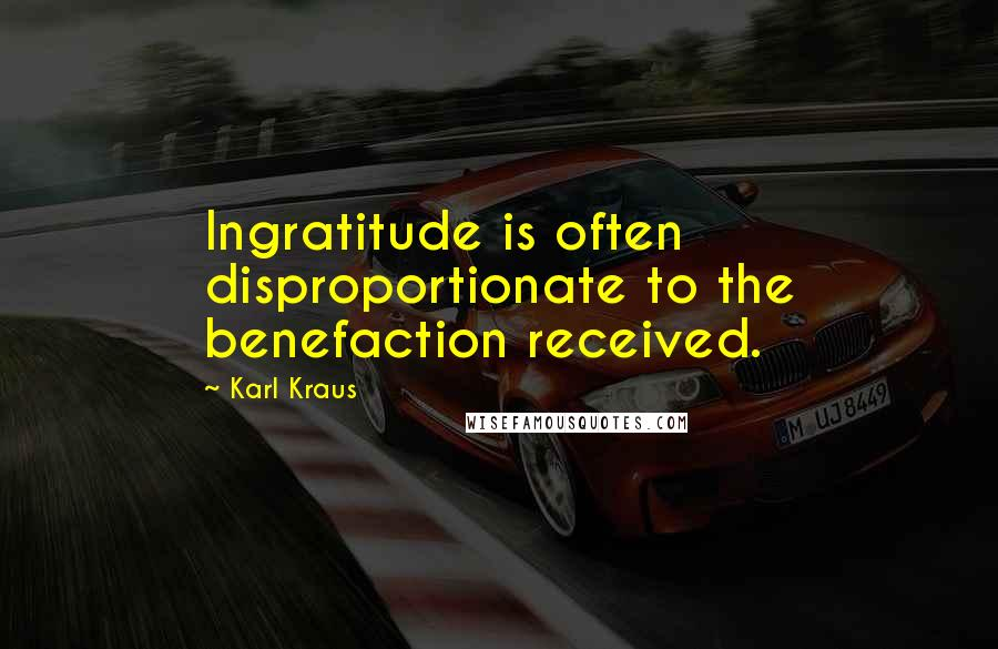 Karl Kraus quotes: Ingratitude is often disproportionate to the benefaction received.