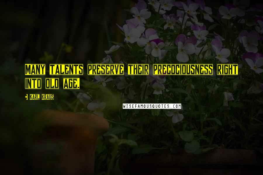 Karl Kraus quotes: Many talents preserve their precociousness right into old age.