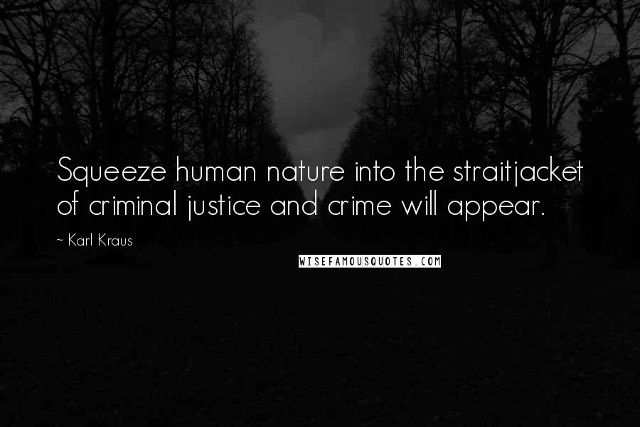 Karl Kraus quotes: Squeeze human nature into the straitjacket of criminal justice and crime will appear.